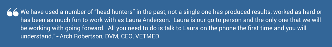 """We have used a number of """"head hunters"""" in the past, not a single one has produced results, worked as hard or has been as much fun to work with as Laura Anderson. Laura is our go to person and the only one that we will be working with going forward. All you need to do is talk to Laura on the phone the first time and you will understand.""""~Arch Robertson, DVM, CEO, VETMED"""